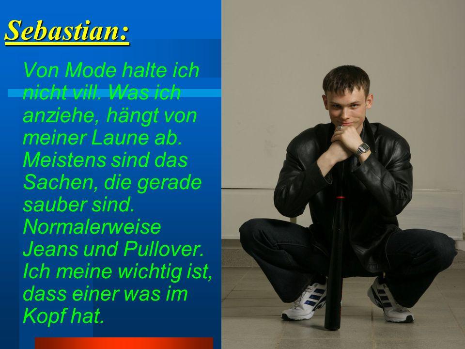 Sebastian: Von Mode halte ich nicht vill. Was ich anziehe, hängt von meiner Laune ab. Meistens sind das Sachen, die gerade sauber sind. Normalerweise