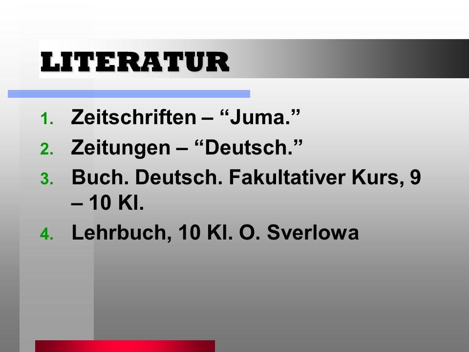 LITERATUR 1. Zeitschriften – Juma. 2. Zeitungen – Deutsch. 3. Buch. Deutsch. Fakultativer Kurs, 9 – 10 Kl. 4. Lehrbuch, 10 Kl. O. Sverlowa