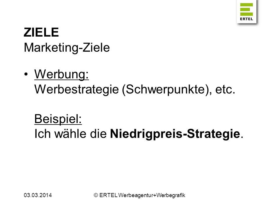 ZIELE Marketing-Ziele Werbung: Werbestrategie (Schwerpunkte), etc. Beispiel: Ich wähle die Niedrigpreis-Strategie. 03.03.2014© ERTEL Werbeagentur+Werb