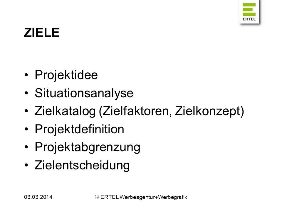 ZIELE Projektidee Situationsanalyse Zielkatalog (Zielfaktoren, Zielkonzept) Projektdefinition Projektabgrenzung Zielentscheidung 03.03.2014© ERTEL Wer