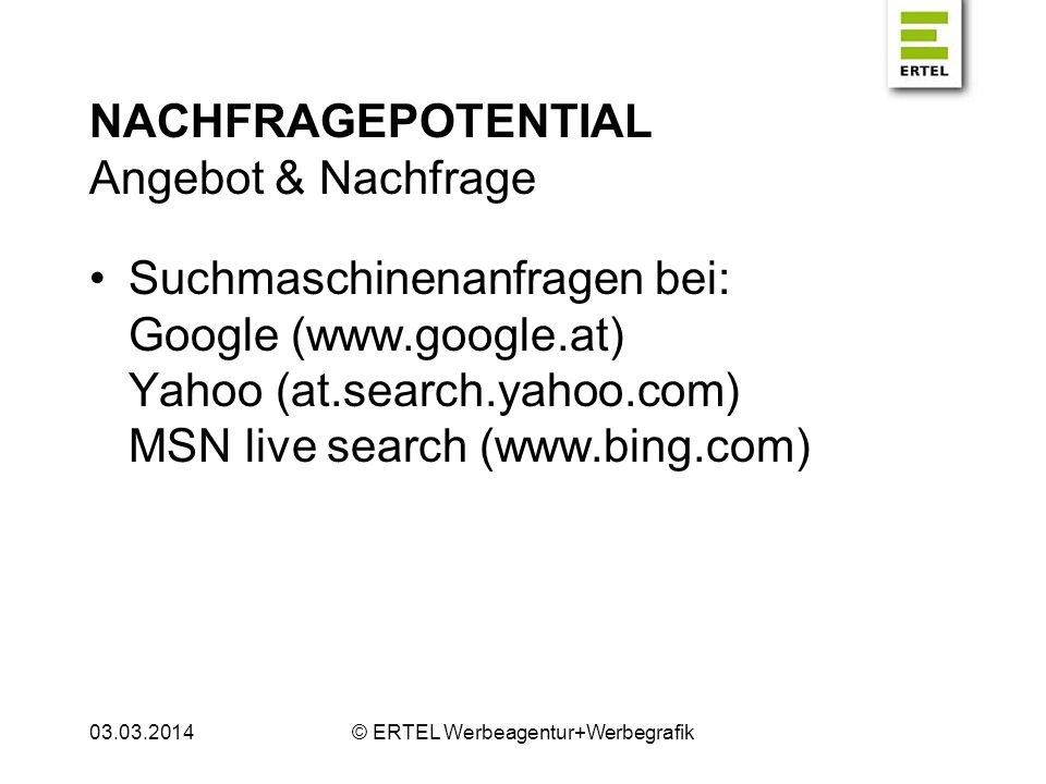 NACHFRAGEPOTENTIAL Angebot & Nachfrage Suchmaschinenanfragen bei: Google (www.google.at) Yahoo (at.search.yahoo.com) MSN live search (www.bing.com) 03.03.2014© ERTEL Werbeagentur+Werbegrafik