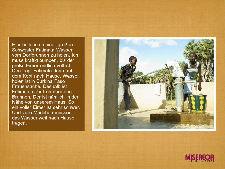 Hier helfe ich meiner großen Schwester Fatimata Wasser vom Dorfbrunnen zu holen. Ich muss kräftig pumpen, bis der große Eimer endlich voll ist. Den tr