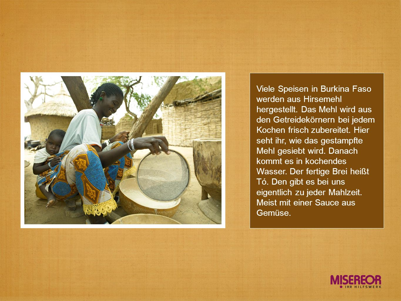 Viele Speisen in Burkina Faso werden aus Hirsemehl hergestellt. Das Mehl wird aus den Getreidekörnern bei jedem Kochen frisch zubereitet. Hier seht ih