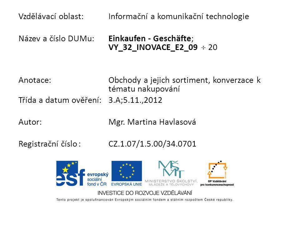 Vzdělávací oblast:Informační a komunikační technologie Název a číslo DUMu:Einkaufen - Geschäfte; VY_32_INOVACE_E2_09 20 Anotace:Obchody a jejich sorti