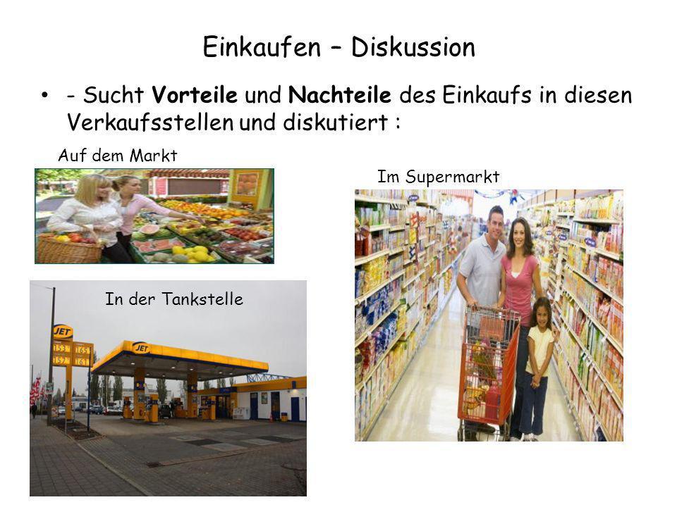 Einkaufen – Diskussion - Sucht Vorteile und Nachteile des Einkaufs in diesen Verkaufsstellen und diskutiert : Auf dem Markt Im Supermarkt In der Tanks