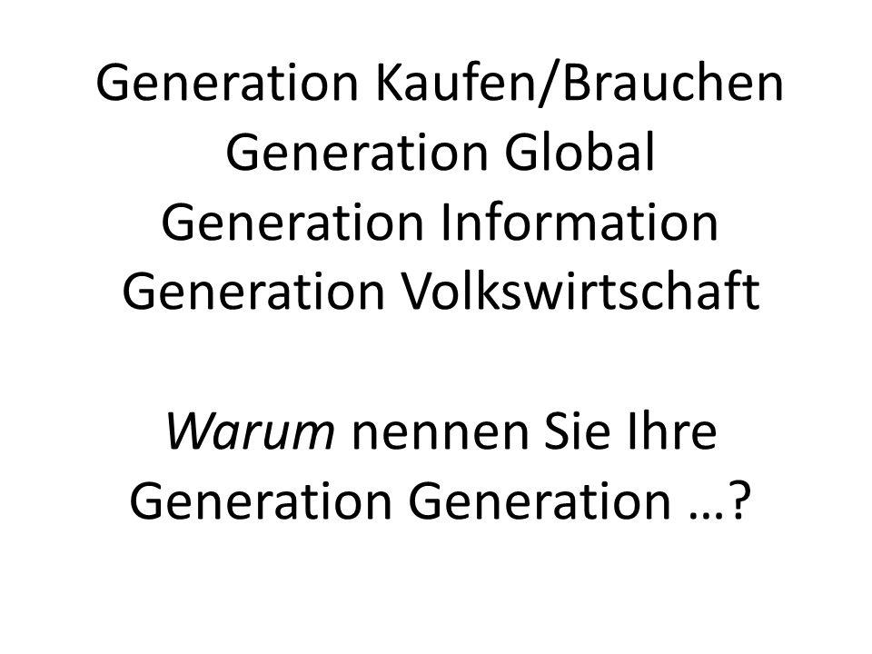 Generation Kaufen/Brauchen Generation Global Generation Information Generation Volkswirtschaft Warum nennen Sie Ihre Generation Generation …