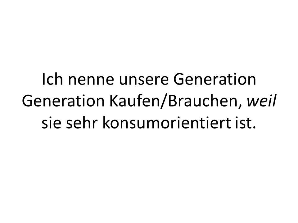 Ich nenne unsere Generation Generation Kaufen/Brauchen, weil sie sehr konsumorientiert ist.