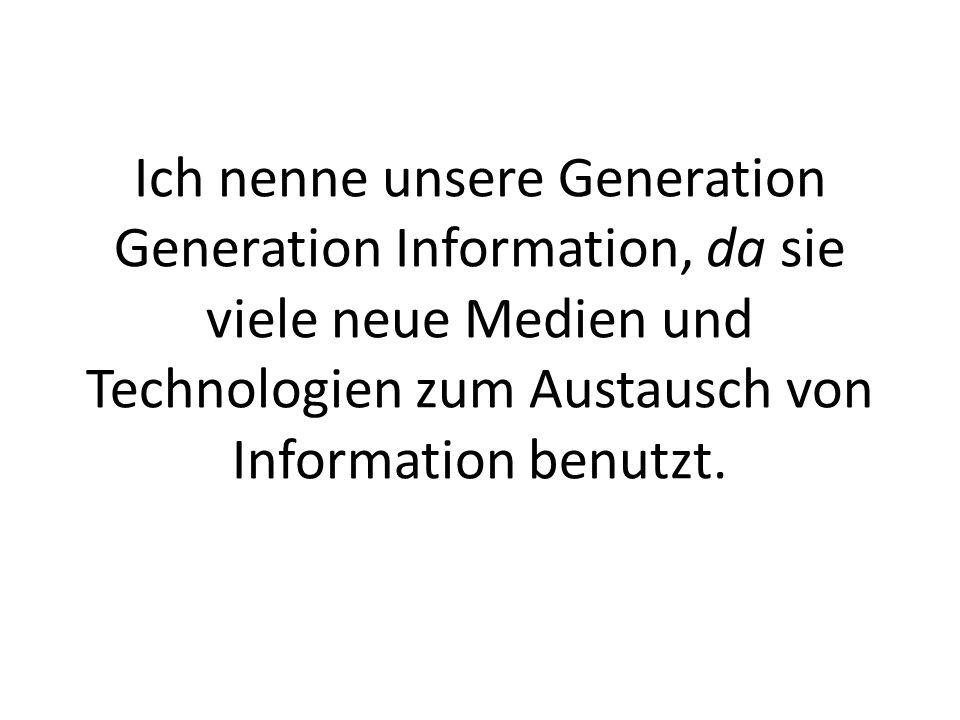 Ich nenne unsere Generation Generation Information, da sie viele neue Medien und Technologien zum Austausch von Information benutzt.