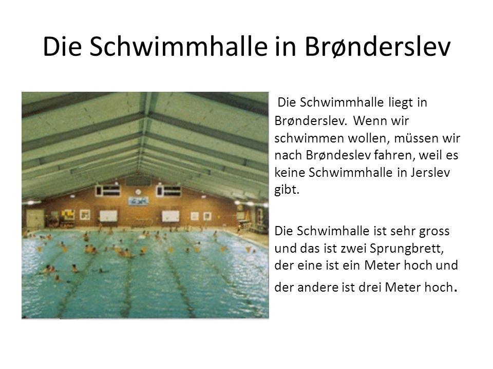 Die Schwimmhalle in Brønderslev Die Schwimmhalle liegt in Brønderslev. Wenn wir schwimmen wollen, müssen wir nach Brøndeslev fahren, weil es keine Sch