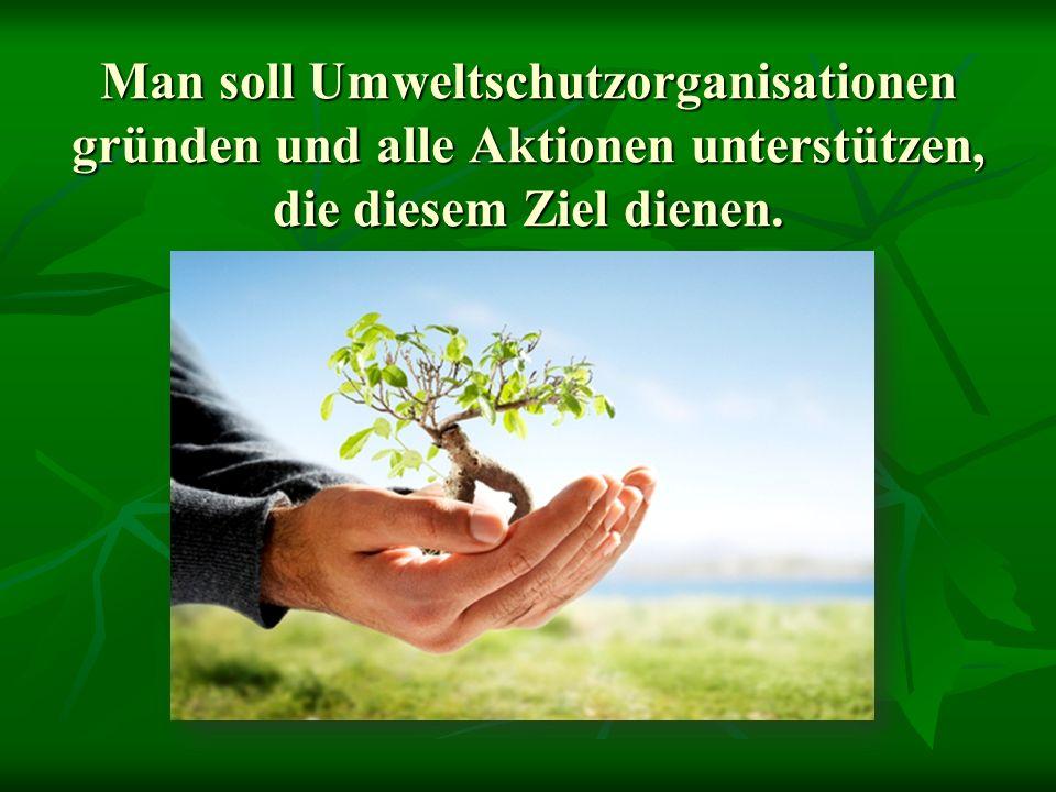 Man soll Umweltschutzorganisationen gründen und alle Aktionen unterstützen, die diesem Ziel dienen.