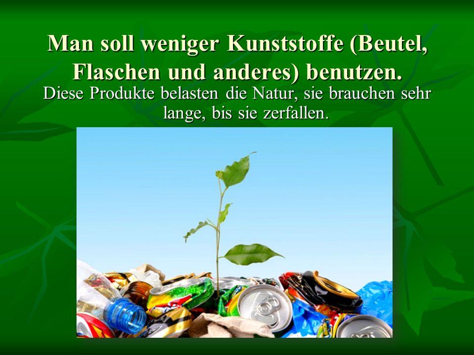 Man soll weniger Kunststoffe (Beutel, Flaschen und anderes) benutzen. Diese Produkte belasten die Natur, sie brauchen sehr lange, bis sie zerfallen.