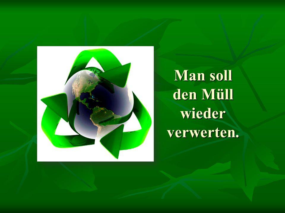 Man soll den Müll wieder verwerten.