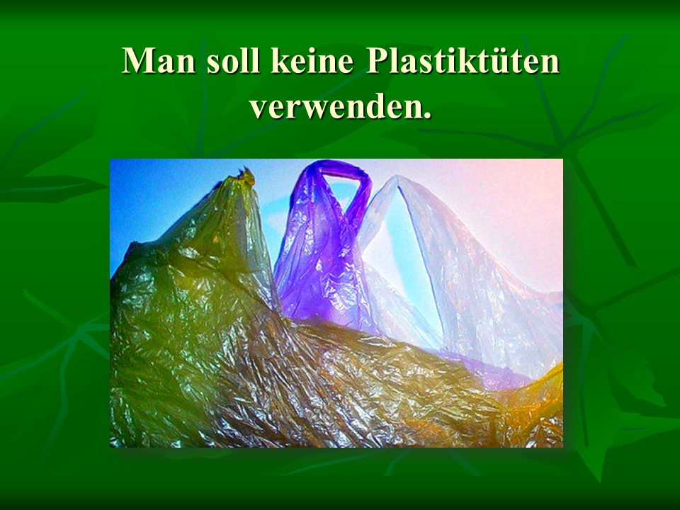 Man soll keine Plastiktüten verwenden.