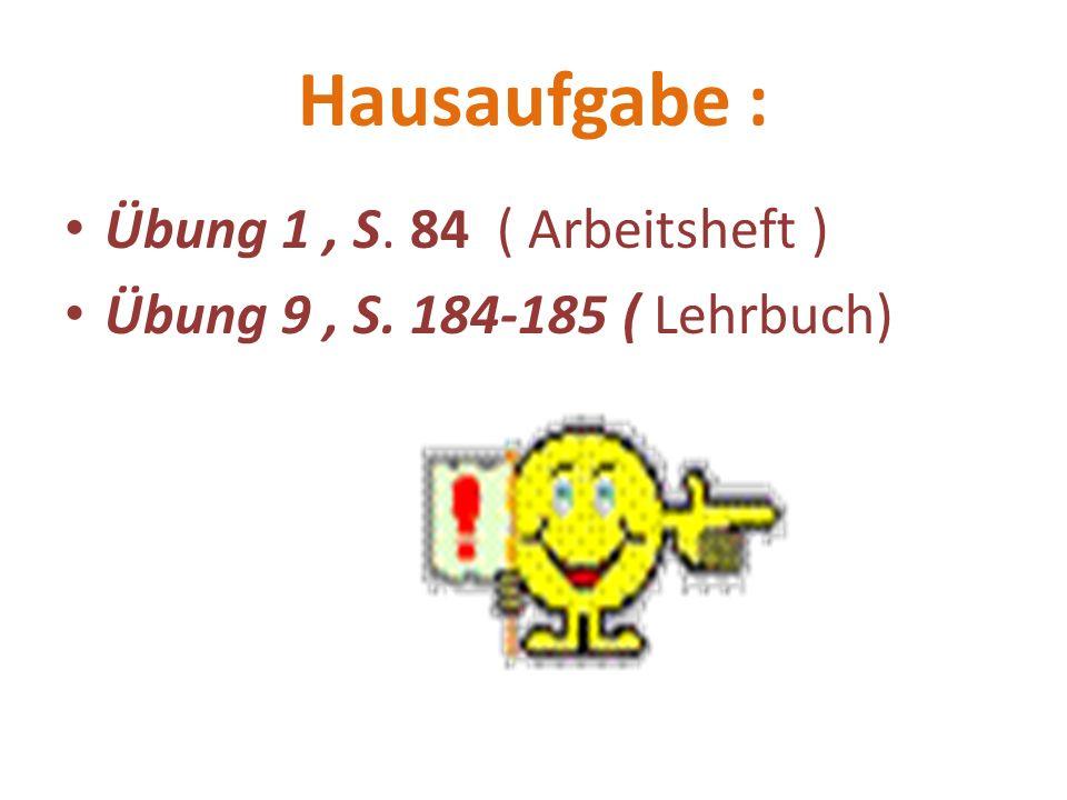 Hausaufgabe : Übung 1, S. 84 ( Arbeitsheft ) Übung 9, S. 184-185 ( Lehrbuch)