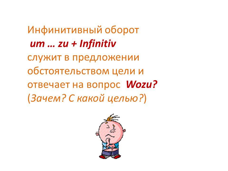 Инфинитивный оборот um … zu + Infinitiv служит в предложении обстоятельством цели и отвечает на вопрос Wozu.