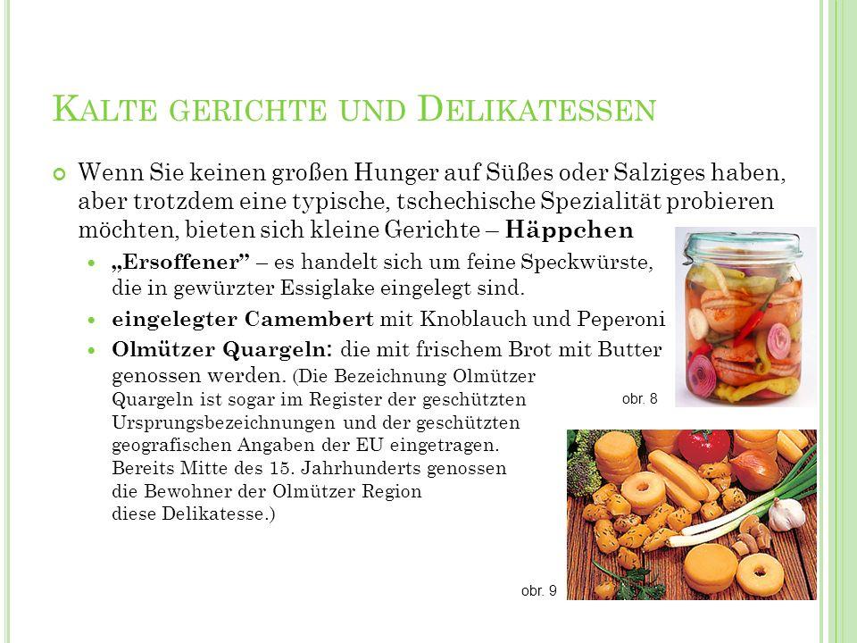 K ALTE GERICHTE UND D ELIKATESSEN Wenn Sie keinen großen Hunger auf Süßes oder Salziges haben, aber trotzdem eine typische, tschechische Spezialität p