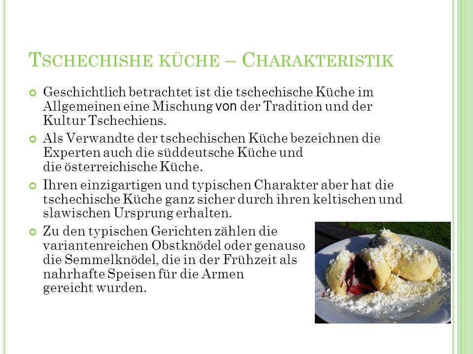T SCHECHISHE KÜCHE – C HARAKTERISTIK Geschichtlich betrachtet ist die tschechische Küche im Allgemeinen eine Mischung von der Tradition und der Kultur