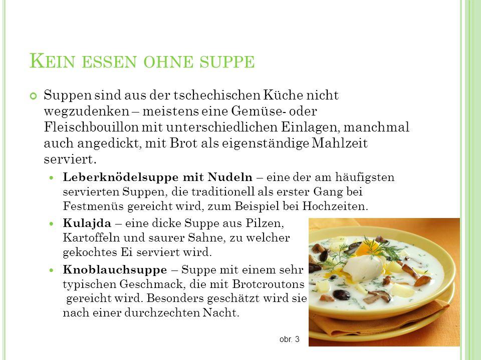 K EIN ESSEN OHNE SUPPE Suppen sind aus der tschechischen Küche nicht wegzudenken – meistens eine Gemüse- oder Fleischbouillon mit unterschiedlichen Ei