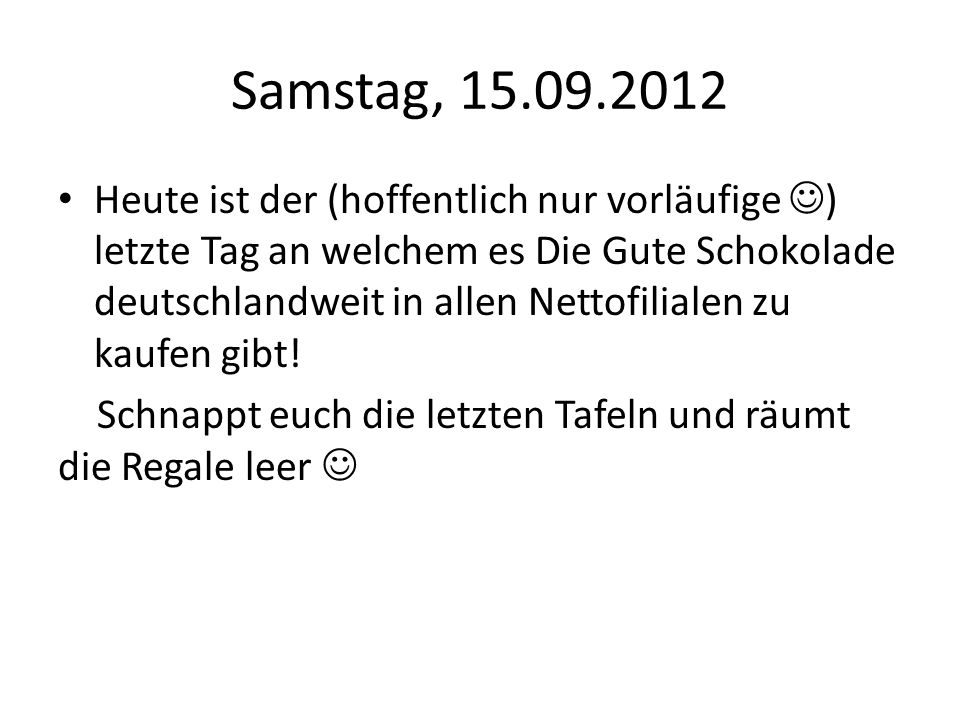Samstag, 15.09.2012 Heute ist der (hoffentlich nur vorläufige ) letzte Tag an welchem es Die Gute Schokolade deutschlandweit in allen Nettofilialen zu