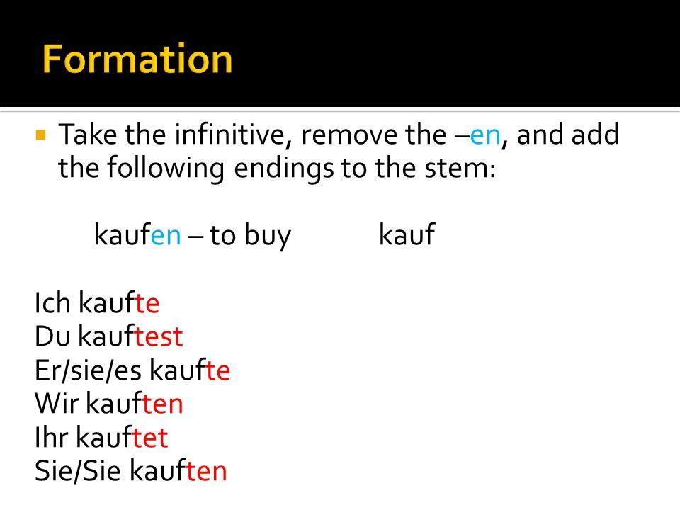 Take the infinitive, remove the –en, and add the following endings to the stem: kaufen – to buy kauf Ich kaufte Du kauftest Er/sie/es kaufte Wir kauften Ihr kauftet Sie/Sie kauften