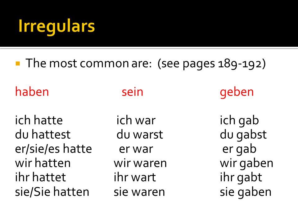 The most common are: (see pages 189-192) haben seingeben ich hatte ich warich gab du hattest du warstdu gabst er/sie/es hatte er war er gab wir hatten wir warenwir gaben ihr hattet ihr wartihr gabt sie/Sie hatten sie warensie gaben