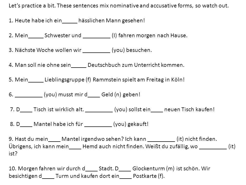 Lets practice a bit. These sentences mix nominative and accusative forms, so watch out. 1. Heute habe ich ein_____ hässlichen Mann gesehen! 2. Mein___