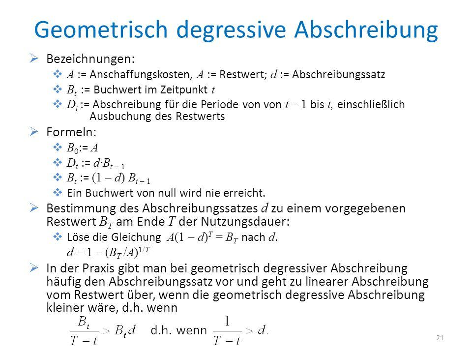 Geometrisch degressive Abschreibung Bezeichnungen: A := Anschaffungskosten, A := Restwert; d := Abschreibungssatz B t := Buchwert im Zeitpunkt t D t :