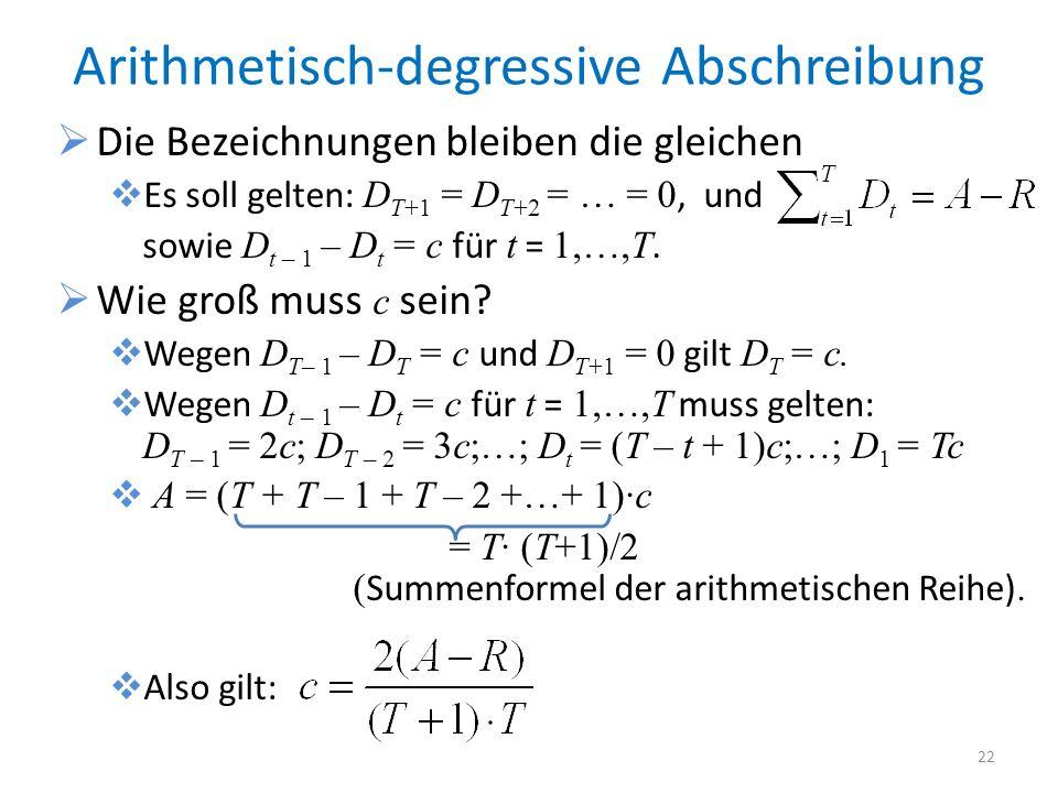Arithmetisch-degressive Abschreibung Die Bezeichnungen bleiben die gleichen Es soll gelten: D T+1 = D T+2 = … = 0, und sowie D t – 1 – D t = c für t =