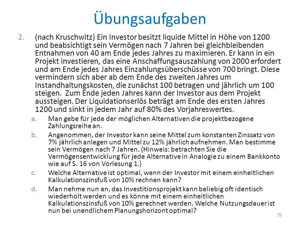 Übungsaufgaben 2.(nach Kruschwitz) Ein Investor besitzt liquide Mittel in Höhe von 1200 und beabsichtigt sein Vermögen nach 7 Jahren bei gleichbleiben