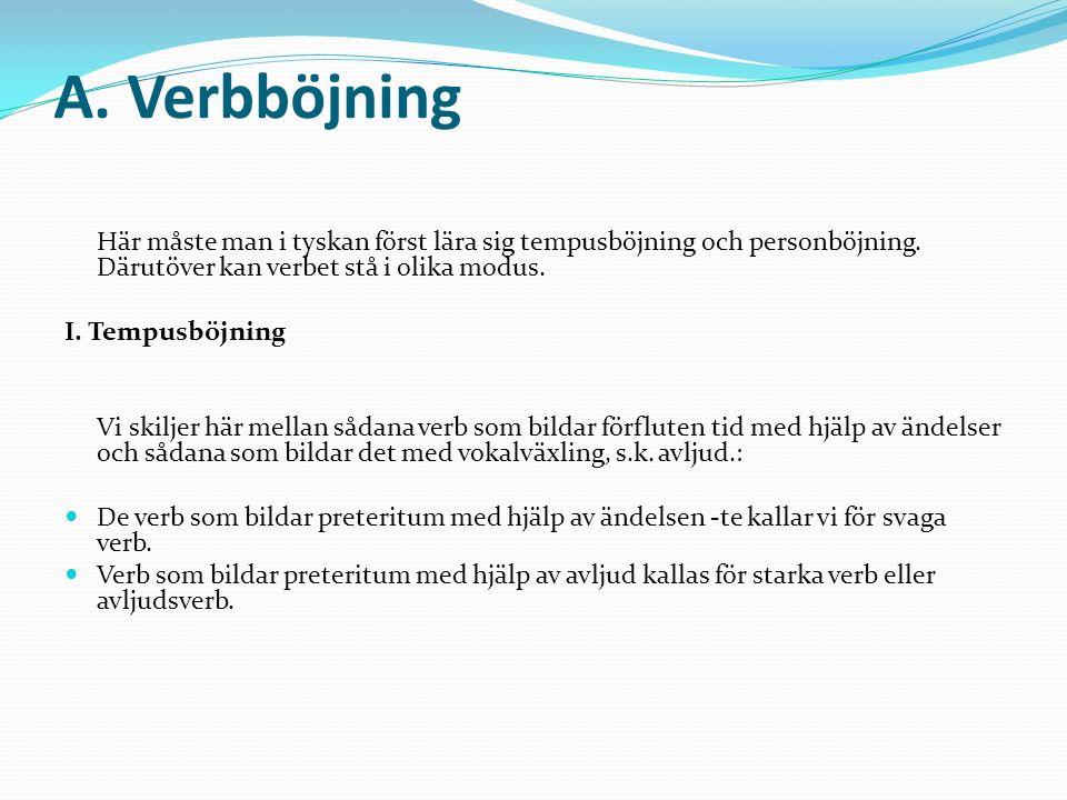 A. Verbböjning Här måste man i tyskan först lära sig tempusböjning och personböjning. Därutöver kan verbet stå i olika modus. I. Tempusböjning Vi skil