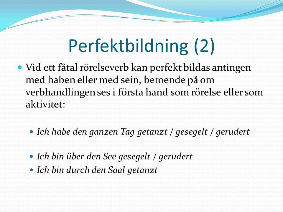Perfektbildning (2) Vid ett fåtal rörelseverb kan perfekt bildas antingen med haben eller med sein, beroende på om verbhandlingen ses i första hand so