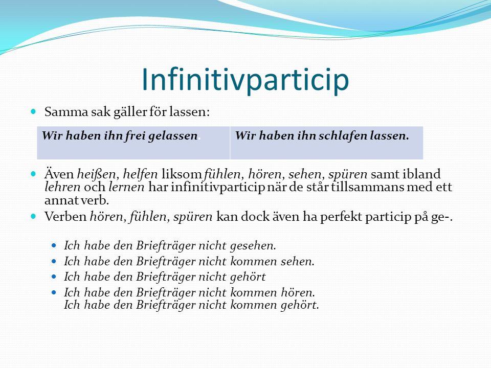 Infinitivparticip Samma sak gäller för lassen: Även heißen, helfen liksom fühlen, hören, sehen, spüren samt ibland lehren och lernen har infinitivpart