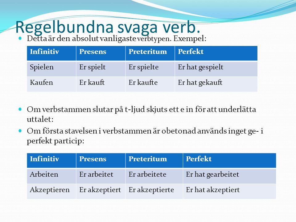 Regelbundna svaga verb. Detta är den absolut vanligaste verbtypen. Exempel: Om verbstammen slutar på t-ljud skjuts ett e in för att underlätta uttalet