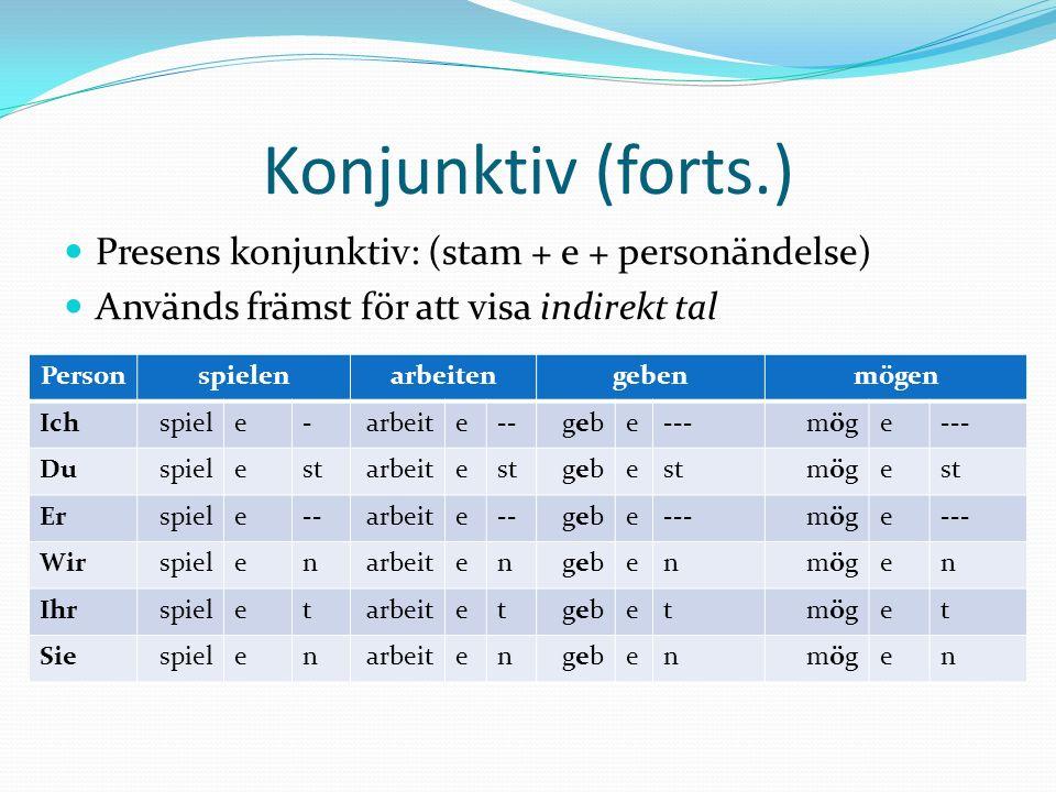 Konjunktiv (forts.) Presens konjunktiv: (stam + e + personändelse) Används främst för att visa indirekt tal Personspielenarbeitengebenmögen Ichspiele-