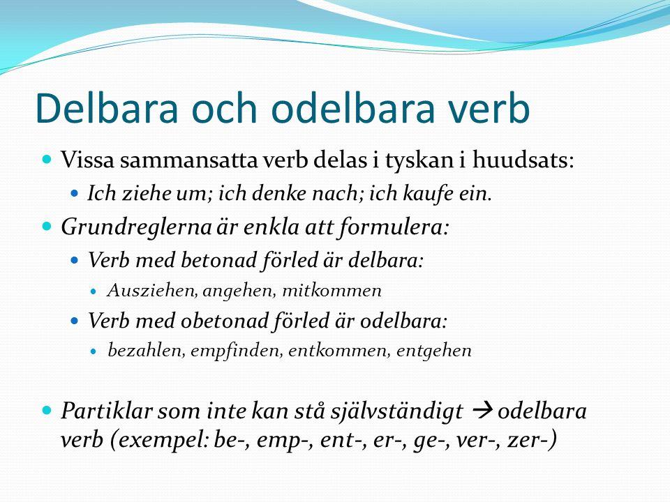 Delbara och odelbara verb Vissa sammansatta verb delas i tyskan i huudsats: Ich ziehe um; ich denke nach; ich kaufe ein. Grundreglerna är enkla att fo
