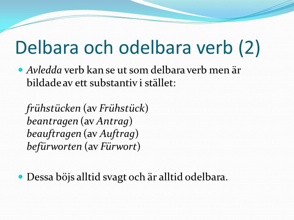 Delbara och odelbara verb (2) Avledda verb kan se ut som delbara verb men är bildade av ett substantiv i stället: frühstücken (av Frühstück) beantrage