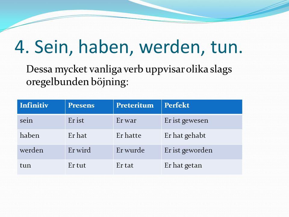 4. Sein, haben, werden, tun. Dessa mycket vanliga verb uppvisar olika slags oregelbunden böjning: InfinitivPresensPreteritumPerfekt seinEr istEr warEr