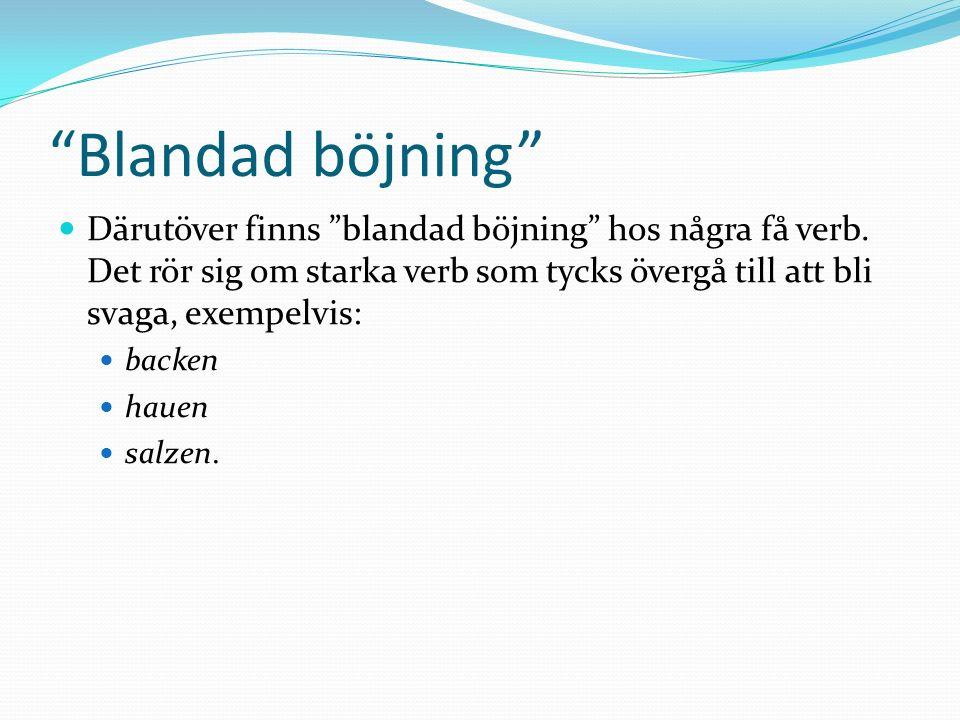Blandad böjning Därutöver finns blandad böjning hos några få verb. Det rör sig om starka verb som tycks övergå till att bli svaga, exempelvis: backen
