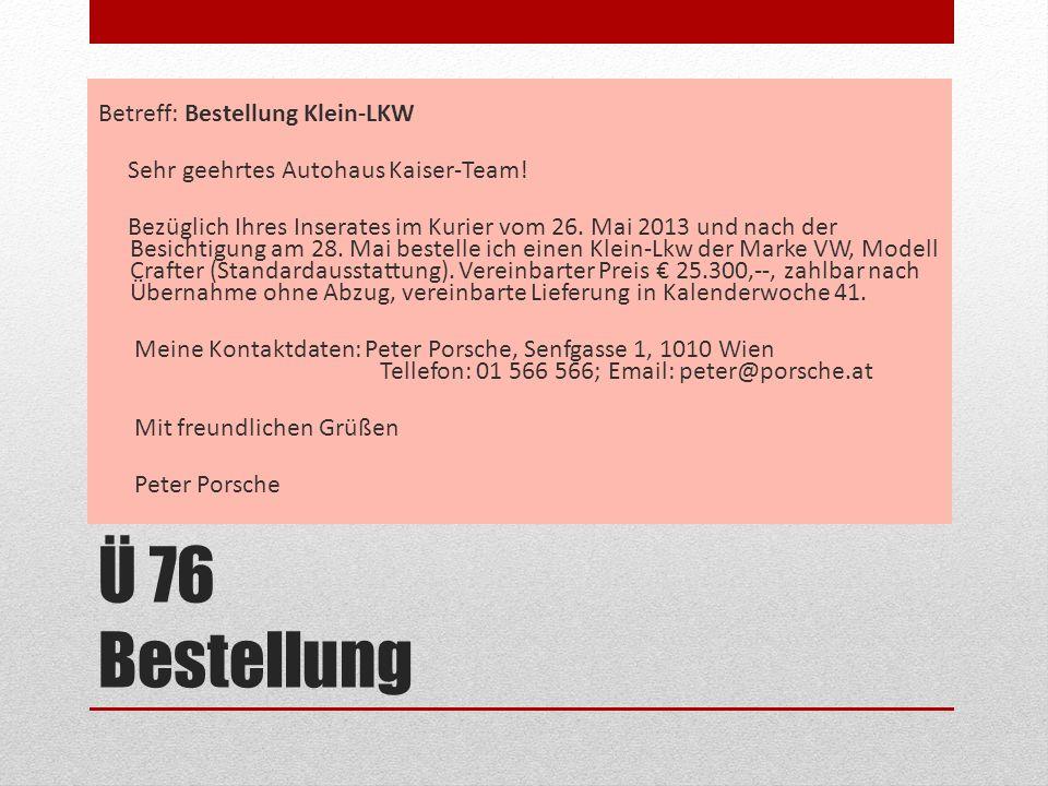 Ü 76 Bestellung Betreff: Bestellung Klein-LKW Sehr geehrtes Autohaus Kaiser-Team! Bezüglich Ihres Inserates im Kurier vom 26. Mai 2013 und nach der Be