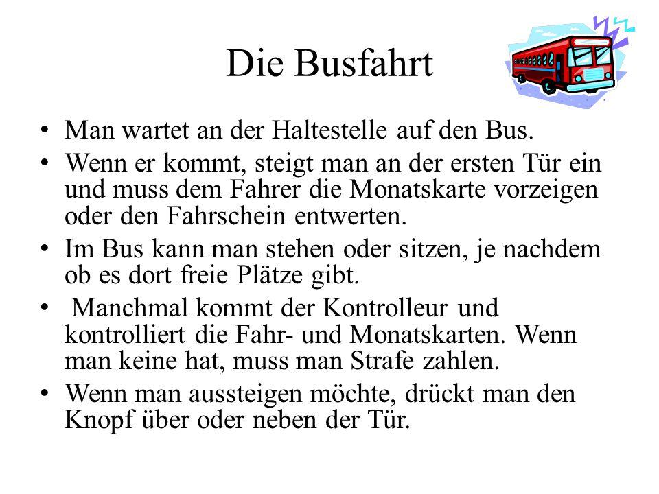 Die Busfahrt Man wartet an der Haltestelle auf den Bus. Wenn er kommt, steigt man an der ersten Tür ein und muss dem Fahrer die Monatskarte vorzeigen