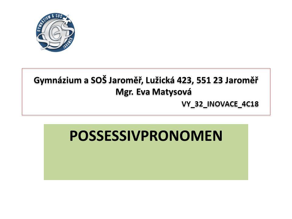 Gymnázium a SOŠ Jaroměř, Lužická 423, 551 23 Jaroměř Mgr. Eva Matysová VY_32_INOVACE_4C18 POSSESSIVPRONOMEN