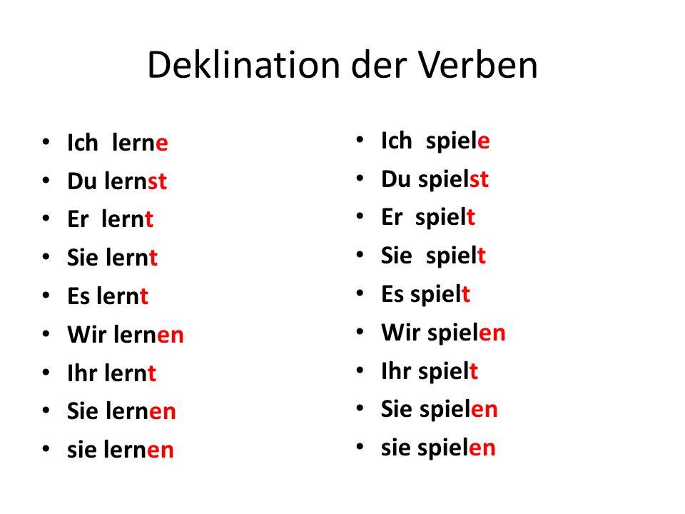 Deklination der Verben Ich lerne Du lernst Er lernt Sie lernt Es lernt Wir lernen Ihr lernt Sie lernen sie lernen Ich spiele Du spielst Er spielt Sie
