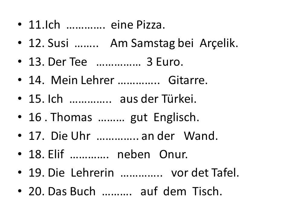 11.Ich …………. eine Pizza. 12. Susi …….. Am Samstag bei Arçelik. 13. Der Tee …………… 3 Euro. 14. Mein Lehrer ………….. Gitarre. 15. Ich ………….. aus der Türkei