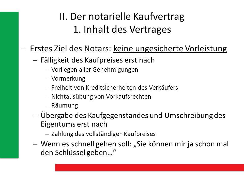 II. Der notarielle Kaufvertrag 1. Inhalt des Vertrages Erstes Ziel des Notars: keine ungesicherte Vorleistung Fälligkeit des Kaufpreises erst nach Vor