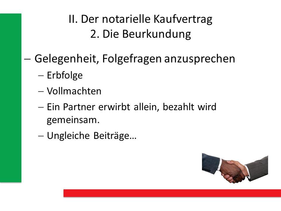 II. Der notarielle Kaufvertrag 2. Die Beurkundung Gelegenheit, Folgefragen anzusprechen Erbfolge Vollmachten Ein Partner erwirbt allein, bezahlt wird