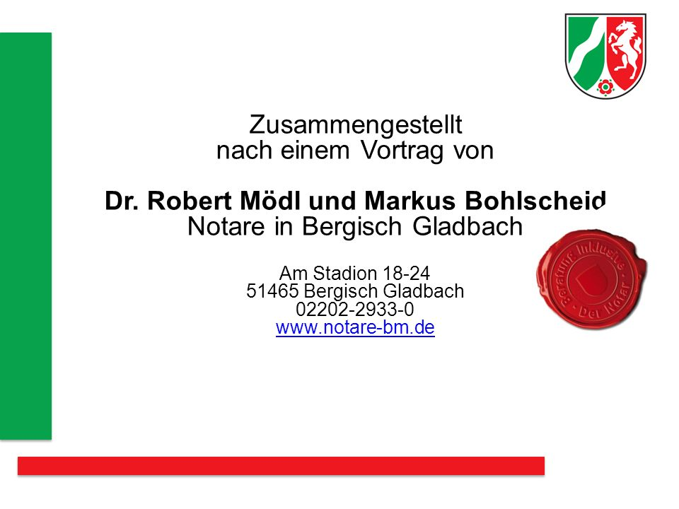 Zusammengestellt nach einem Vortrag von Dr. Robert Mödl und Markus Bohlscheid Notare in Bergisch Gladbach Am Stadion 18-24 51465 Bergisch Gladbach 022