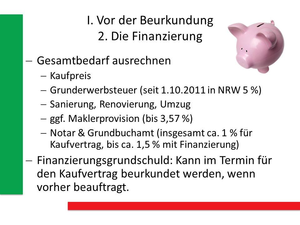 I. Vor der Beurkundung 2. Die Finanzierung Gesamtbedarf ausrechnen Kaufpreis Grunderwerbsteuer (seit 1.10.2011 in NRW 5 %) Sanierung, Renovierung, Umz