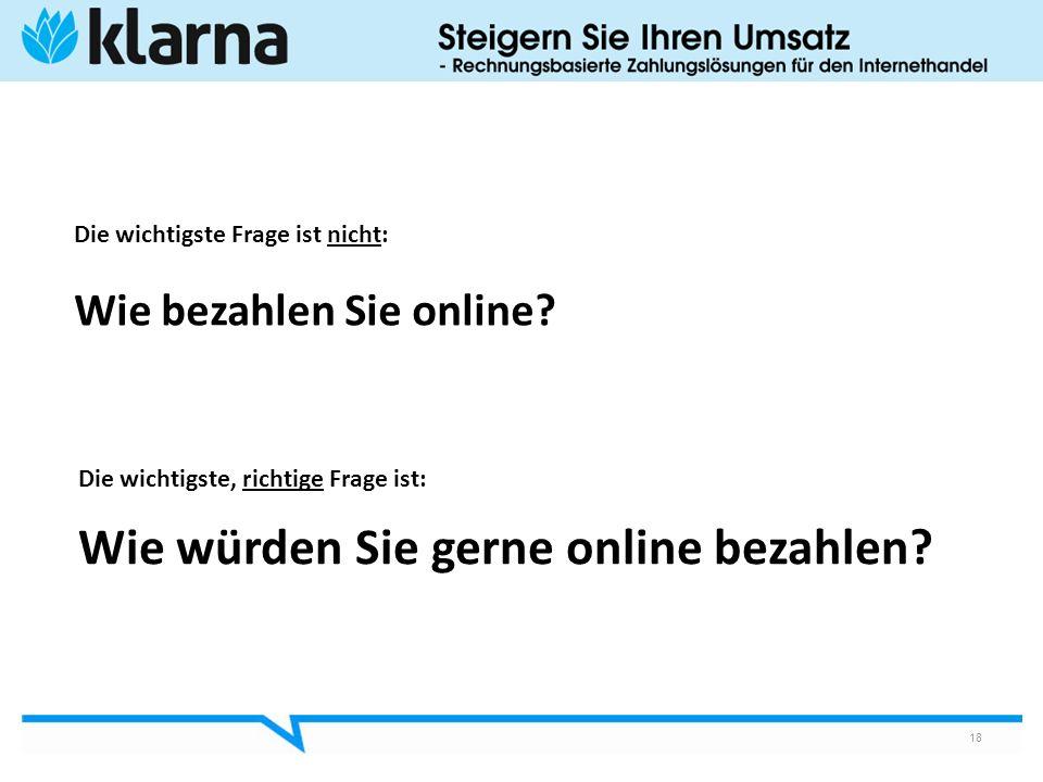 Die wichtigste Frage ist nicht: Wie bezahlen Sie online? 18 Die wichtigste, richtige Frage ist: Wie würden Sie gerne online bezahlen?