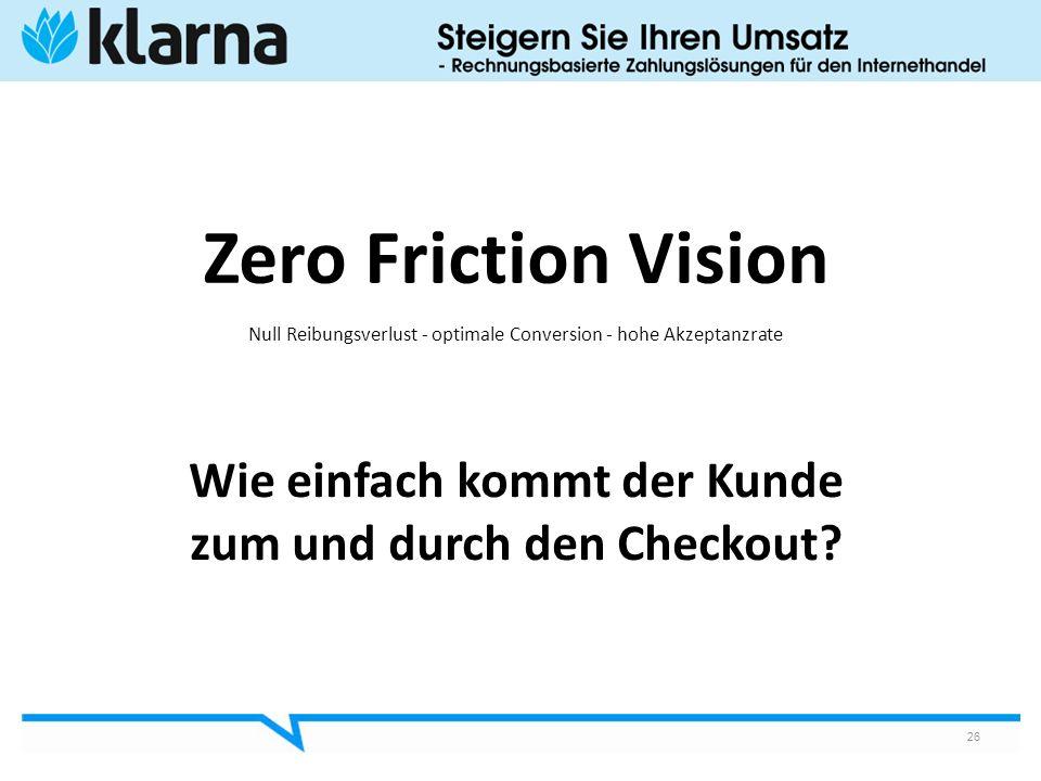 Wie einfach kommt der Kunde zum und durch den Checkout? 26 Zero Friction Vision Null Reibungsverlust - optimale Conversion - hohe Akzeptanzrate