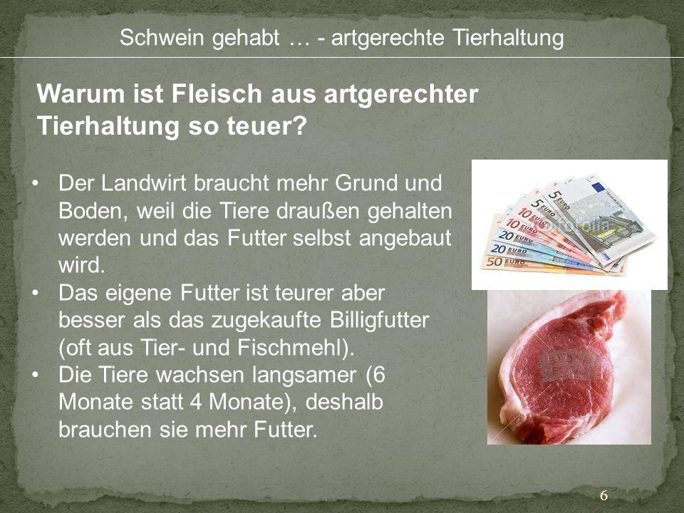 Schwein gehabt … - artgerechte Tierhaltung 6 Warum ist Fleisch aus artgerechter Tierhaltung so teuer? Der Landwirt braucht mehr Grund und Boden, weil